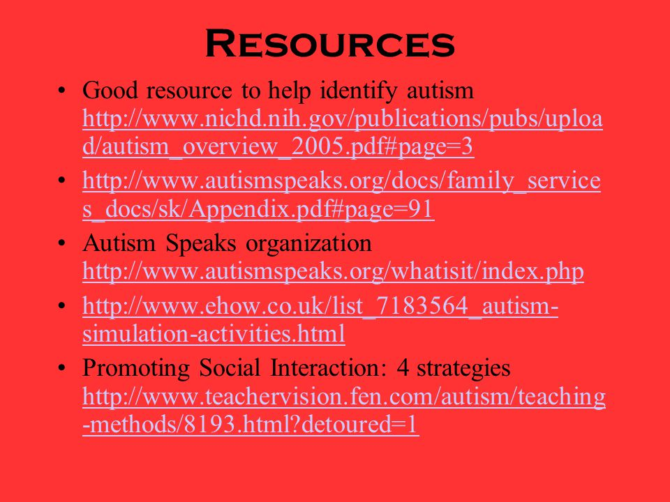 Resources Good resource to help identify autism http://www.nichd.nih.gov/publications/pubs/upload/autism_overview_2005.pdf#page=3.