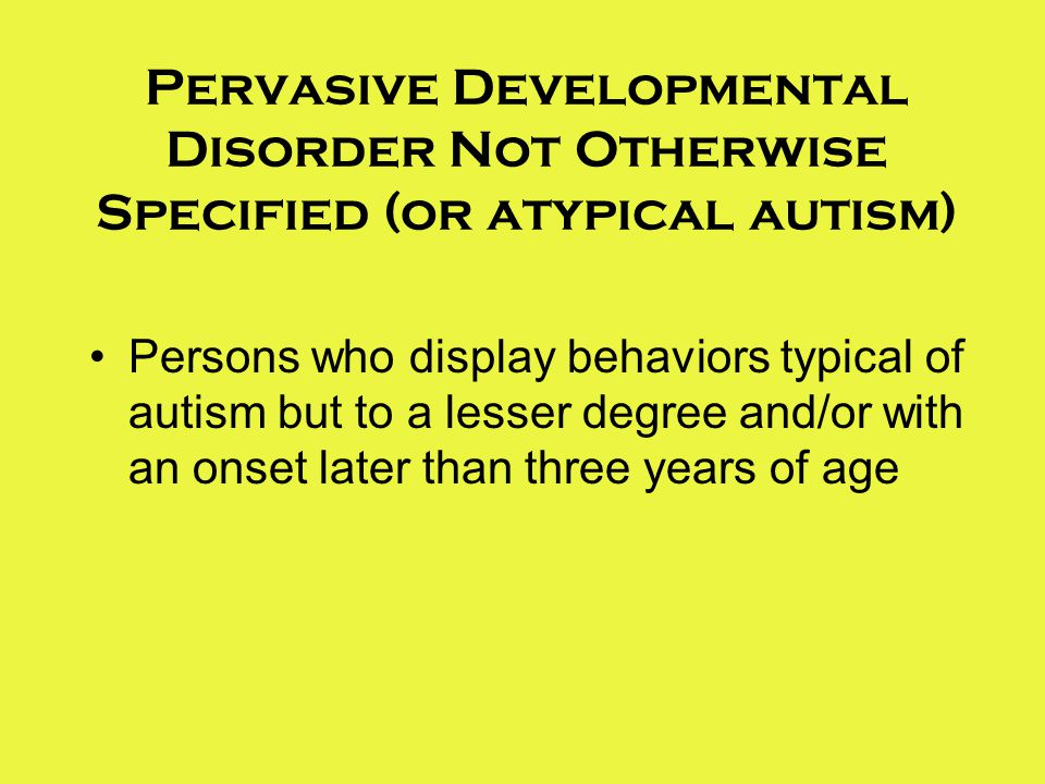Pervasive Developmental Disorder Not Otherwise Specified (or atypical autism)
