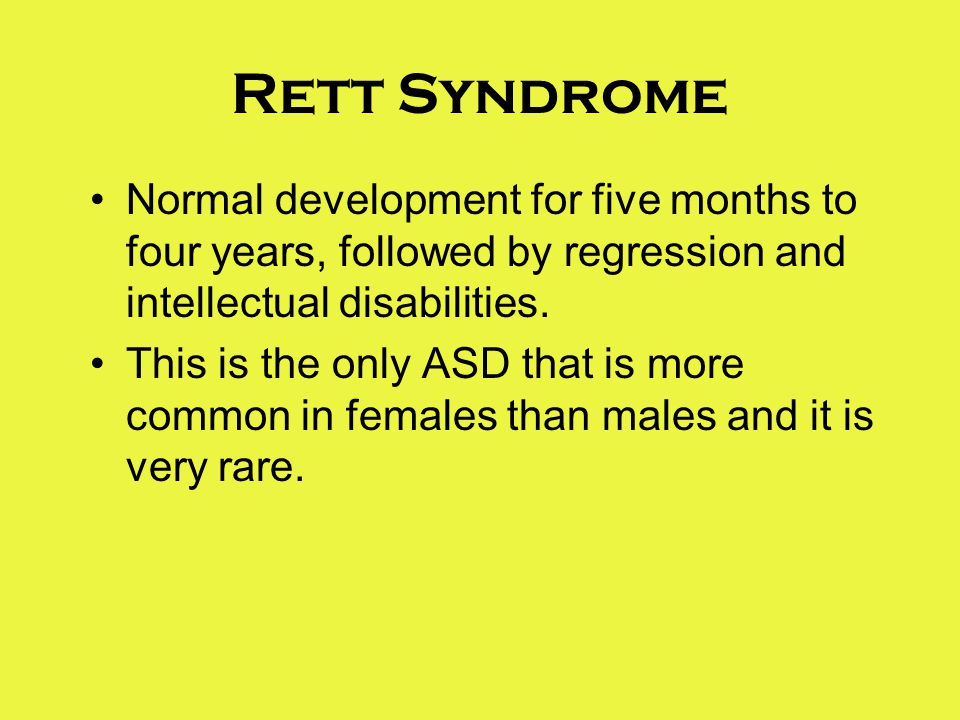 Rett Syndrome Normal development for five months to four years, followed by regression and intellectual disabilities.
