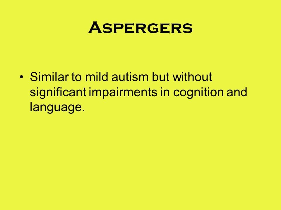 Aspergers Similar to mild autism but without significant impairments in cognition and language.