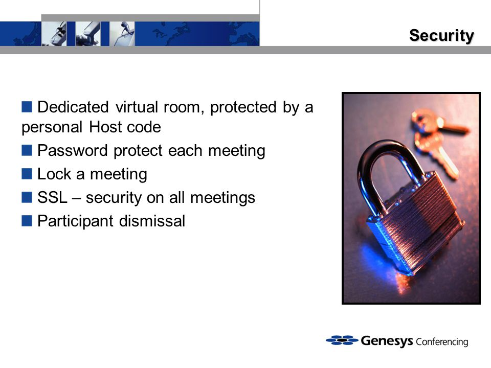 Security Dedicated virtual room, protected by a personal Host code. Password protect each meeting.