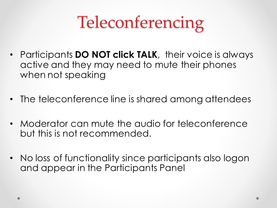 Teleconferencing Participants DO NOT click TALK, their voice is always active and they may need to mute their phones when not speaking.
