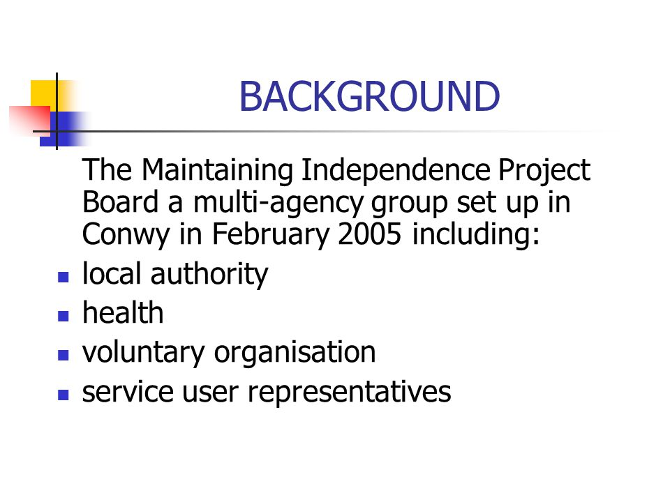 BACKGROUND The Maintaining Independence Project Board a multi-agency group set up in Conwy in February 2005 including: