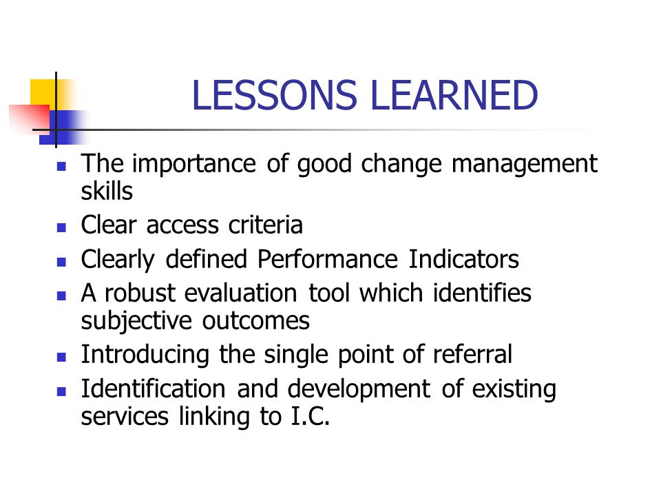 LESSONS LEARNED The importance of good change management skills
