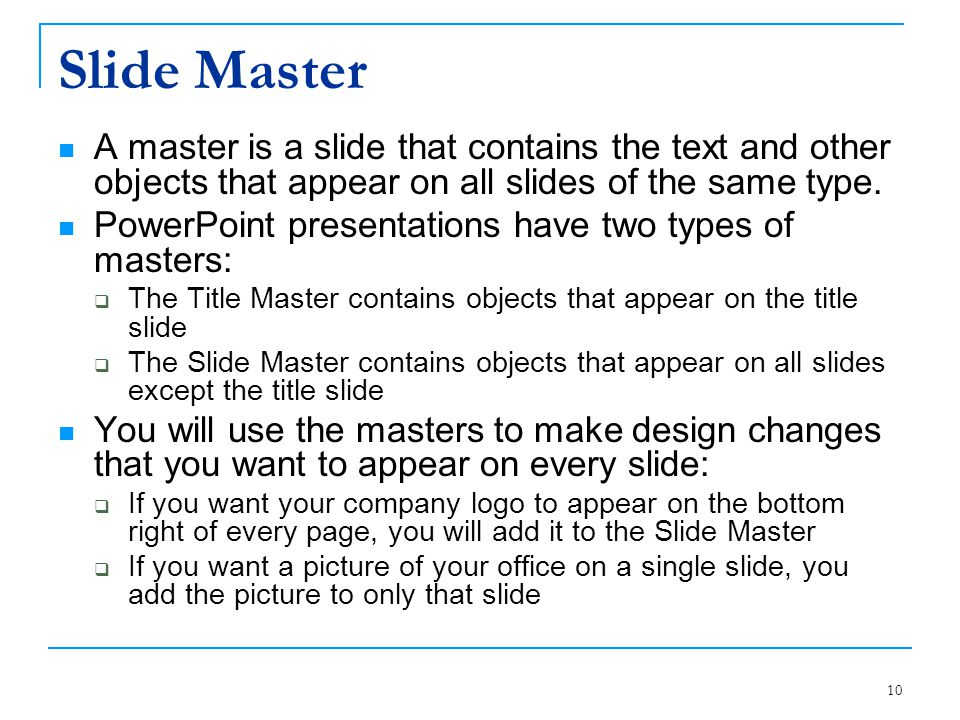Slide Master A master is a slide that contains the text and other objects that appear on all slides of the same type.