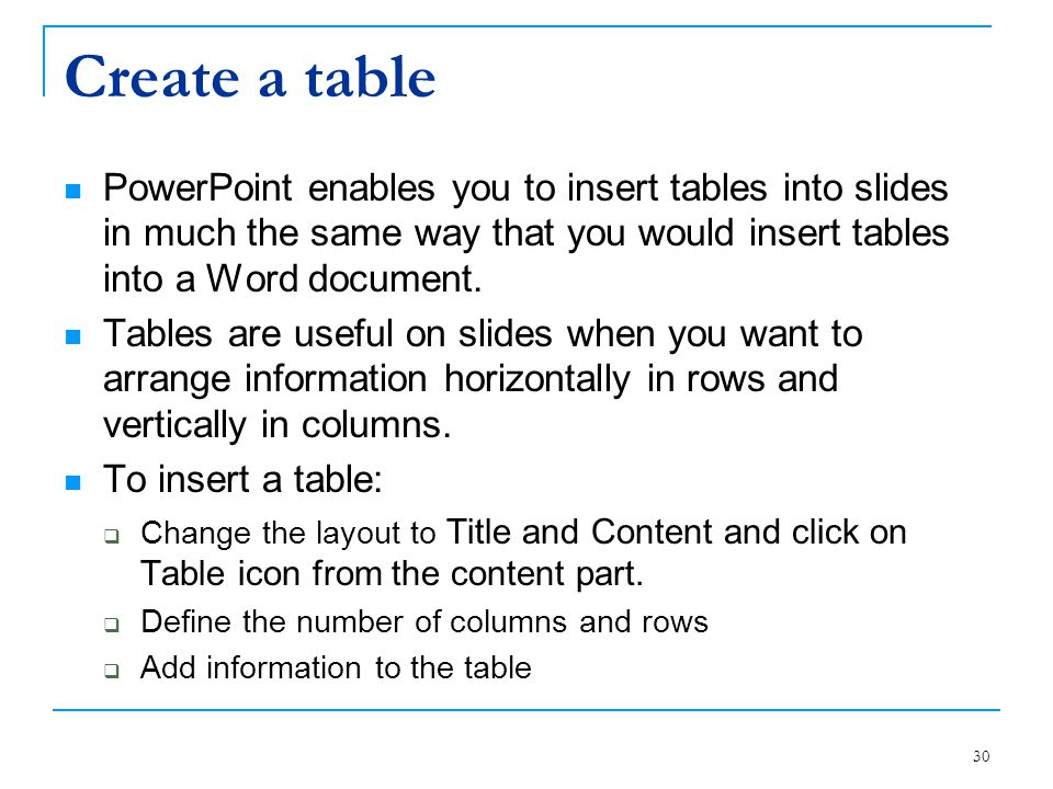 Create a table PowerPoint enables you to insert tables into slides in much the same way that you would insert tables into a Word document.