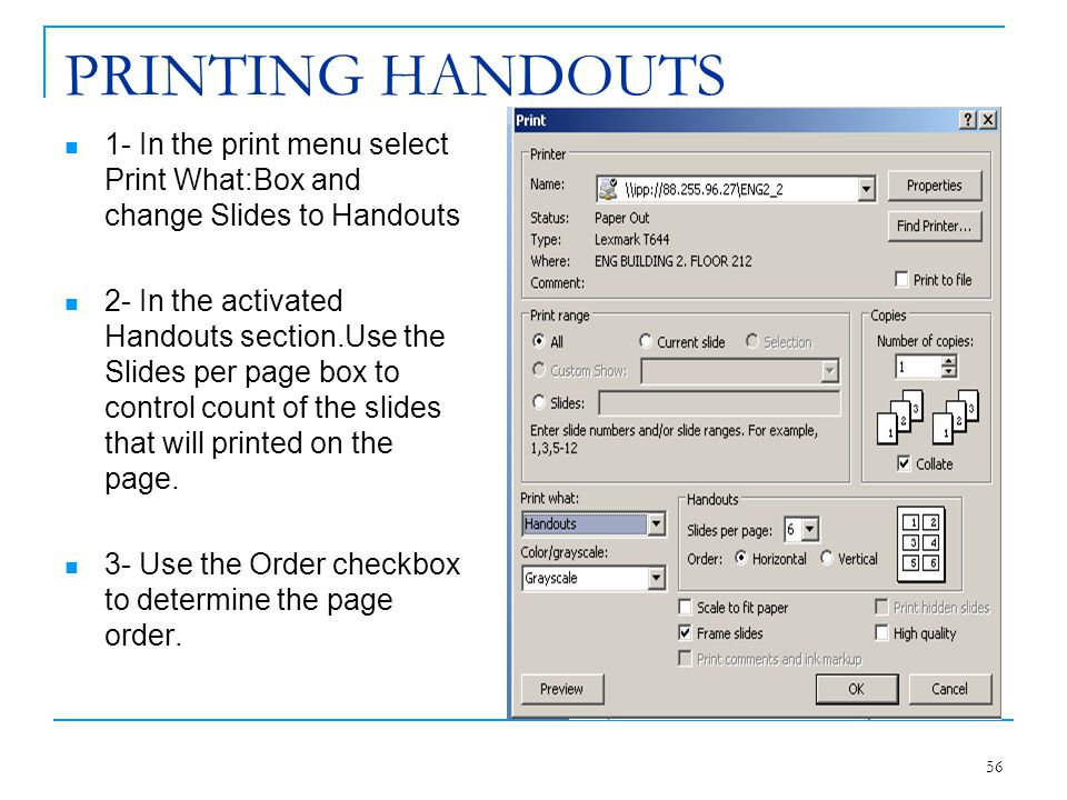 PRINTING HANDOUTS 1- In the print menu select Print What:Box and change Slides to Handouts.