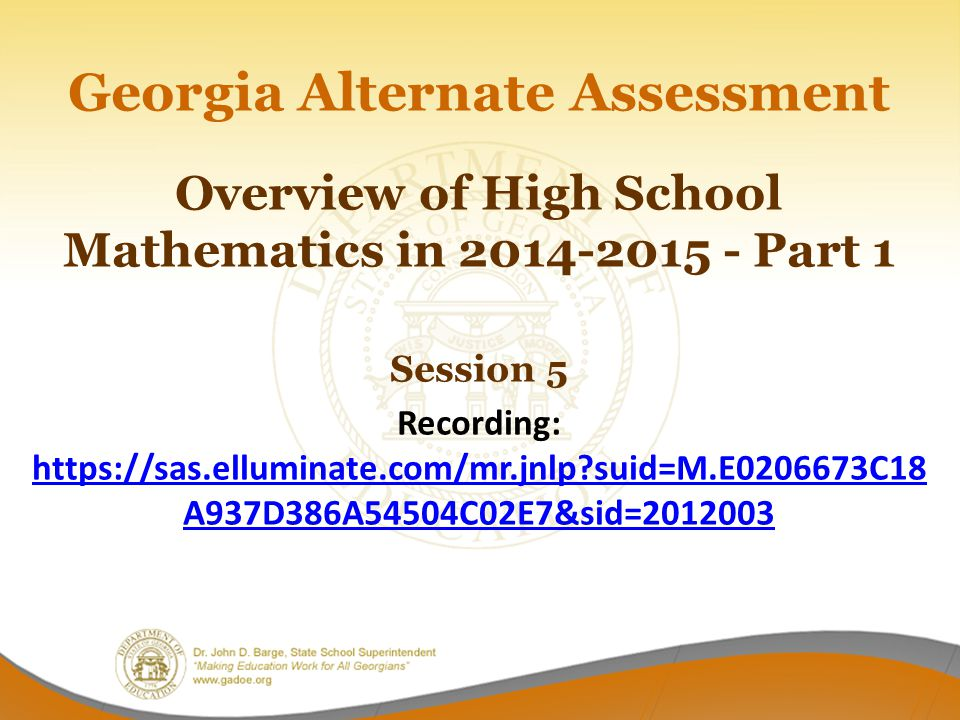 Georgia Alternate Assessment Overview of High School Mathematics in 2014-2015 - Part 1 Session 5 Recording: https://sas.elluminate.com/mr.jnlp suid=M.E0206673C18A937D386A54504C02E7&sid=2012003