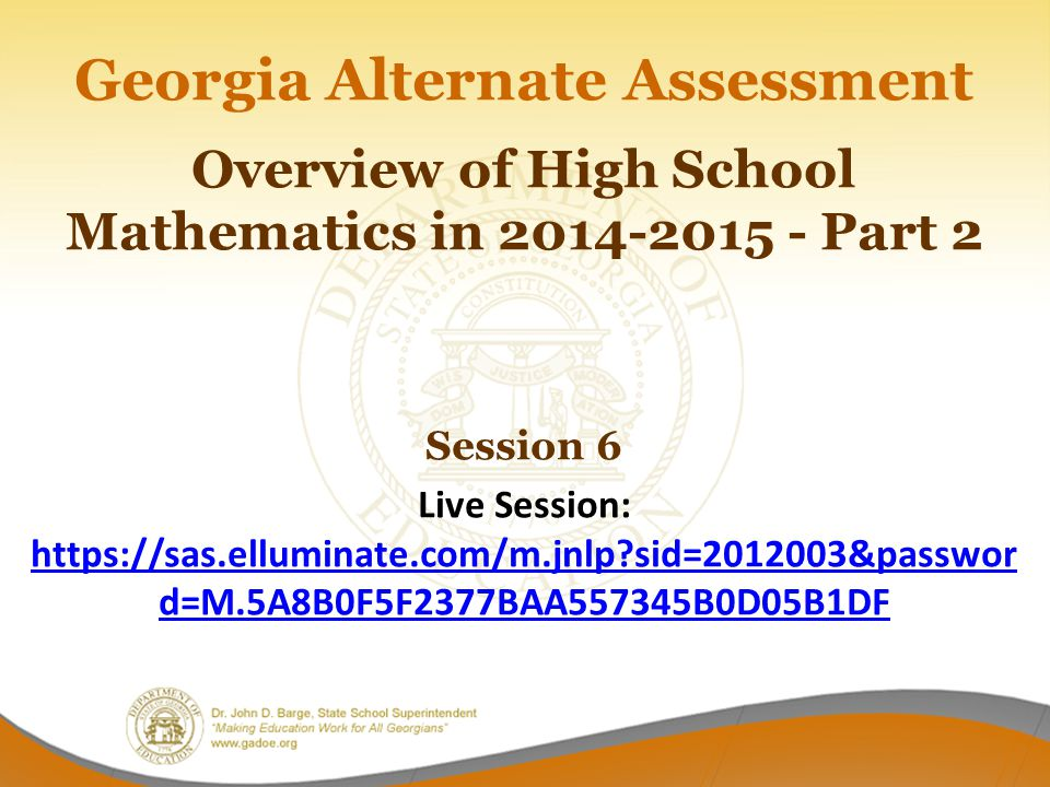 Georgia Alternate Assessment Overview of High School Mathematics in 2014-2015 - Part 2 Session 6 Live Session: https://sas.elluminate.com/m.jnlp sid=2012003&password=M.5A8B0F5F2377BAA557345B0D05B1DF