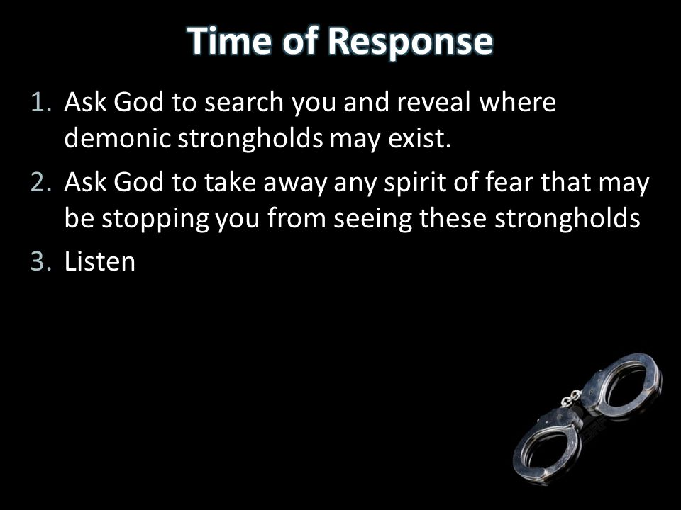 Time of Response Ask God to search you and reveal where demonic strongholds may exist.