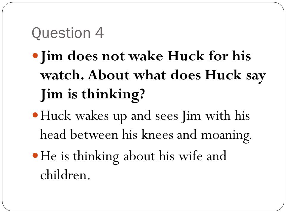Question 4 Jim does not wake Huck for his watch. About what does Huck say Jim is thinking