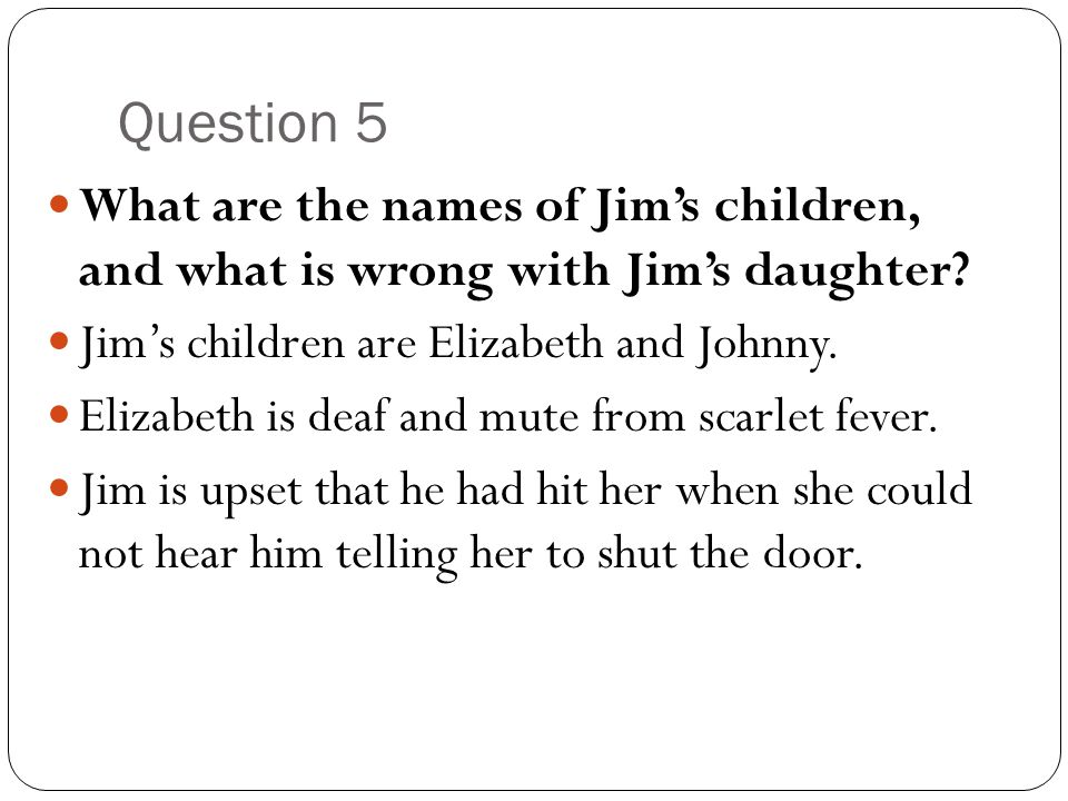 Question 5 What are the names of Jim's children, and what is wrong with Jim's daughter Jim's children are Elizabeth and Johnny.