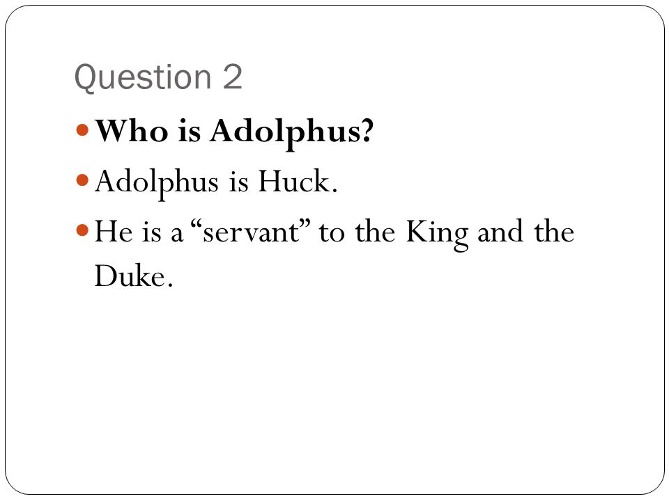 Question 2 Who is Adolphus Adolphus is Huck. He is a servant to the King and the Duke.