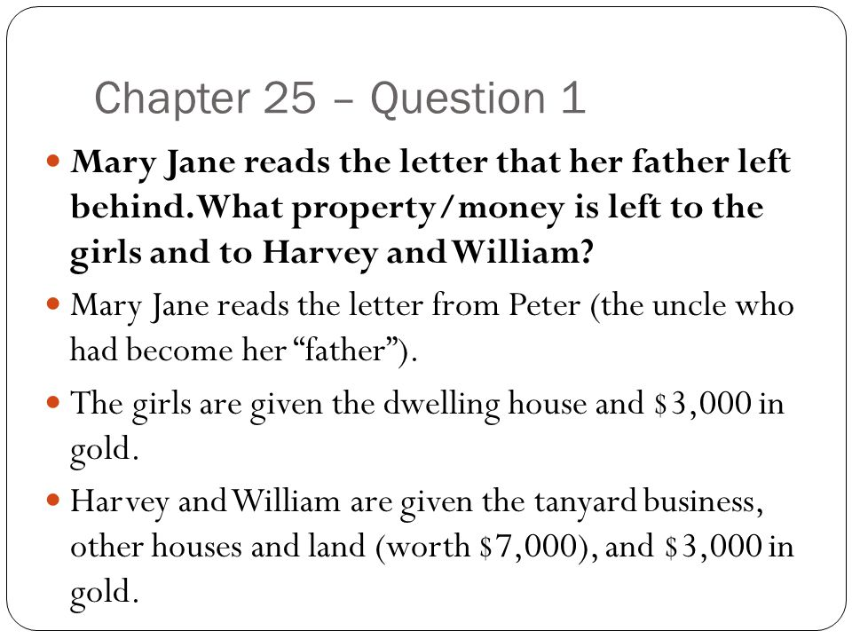 Chapter 25 – Question 1 Mary Jane reads the letter that her father left behind. What property/money is left to the girls and to Harvey and William
