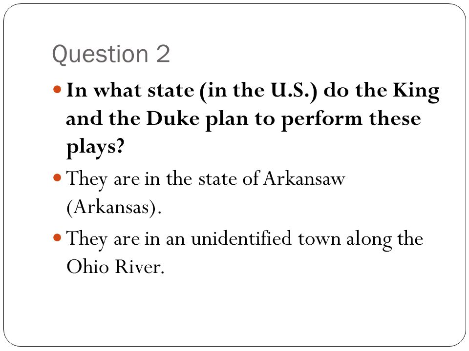 Question 2 In what state (in the U.S.) do the King and the Duke plan to perform these plays They are in the state of Arkansaw (Arkansas).