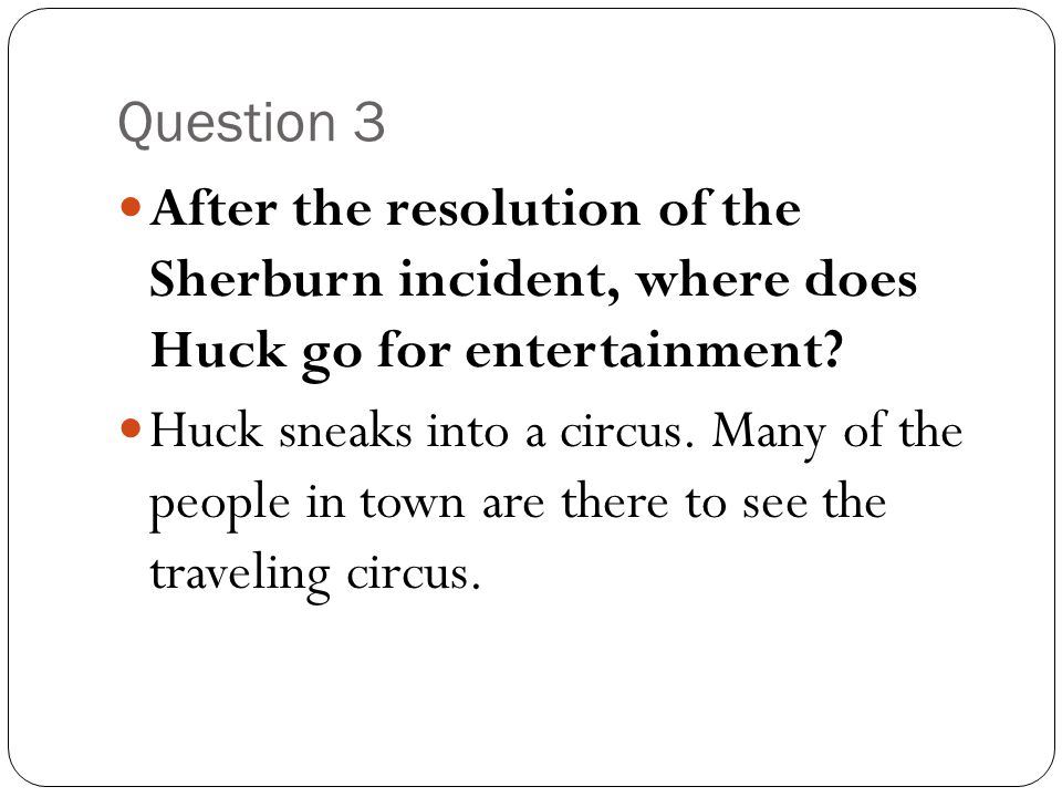 Question 3 After the resolution of the Sherburn incident, where does Huck go for entertainment