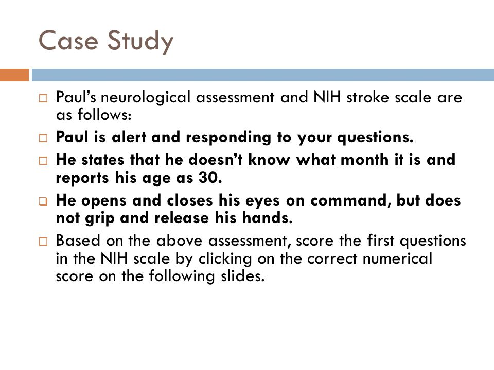 Case Study Paul's neurological assessment and NIH stroke scale are as follows: Paul is alert and responding to your questions.