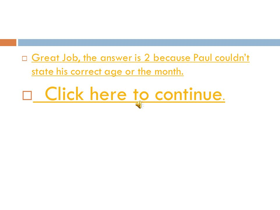 Great Job, the answer is 2 because Paul couldn't state his correct age or the month.