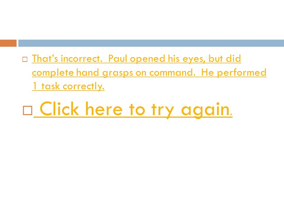 That's incorrect. Paul opened his eyes, but did complete hand grasps on command. He performed 1 task correctly.