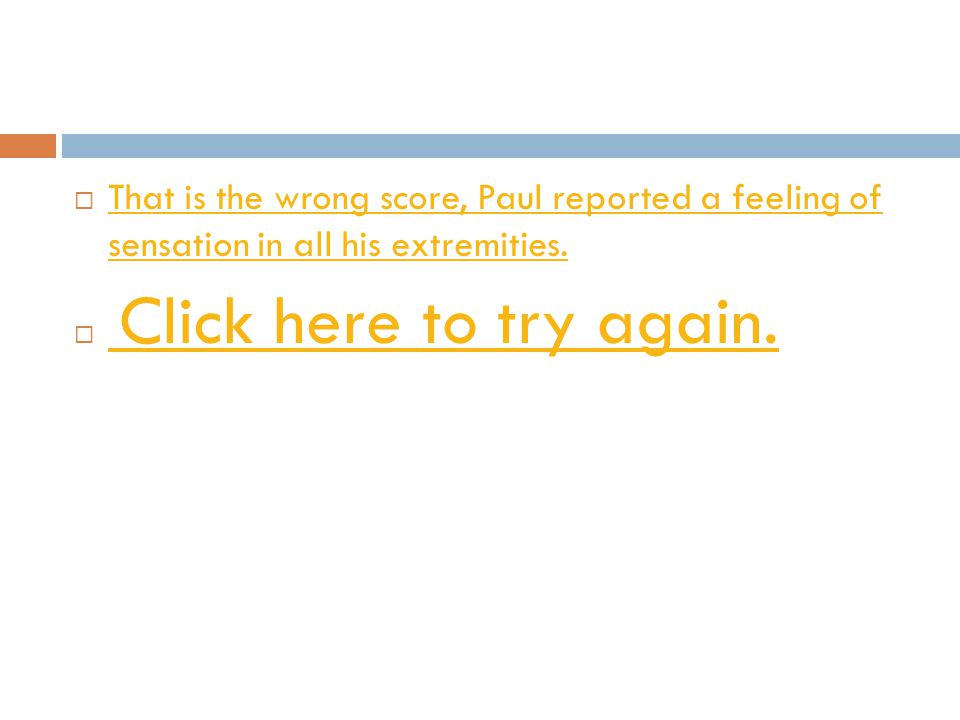 That is the wrong score, Paul reported a feeling of sensation in all his extremities.