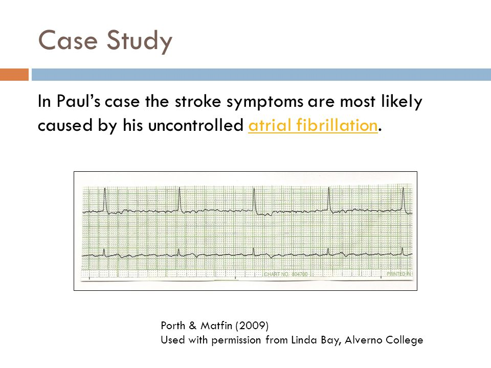 Case Study In Paul's case the stroke symptoms are most likely caused by his uncontrolled atrial fibrillation.
