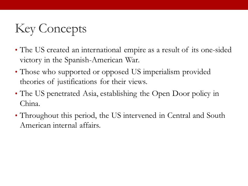 Key Concepts The US created an international empire as a result of its one-sided victory in the Spanish-American War.