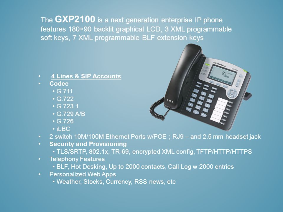 The GXP2100 is a next generation enterprise IP phone features 180×90 backlit graphical LCD, 3 XML programmable soft keys, 7 XML programmable BLF extension keys