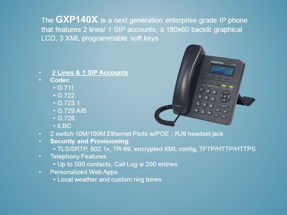 The GXP140X is a next generation enterprise grade IP phone that features 2 lines/ 1 SIP accounts, a 180x60 backlit graphical LCD, 3 XML programmable soft keys