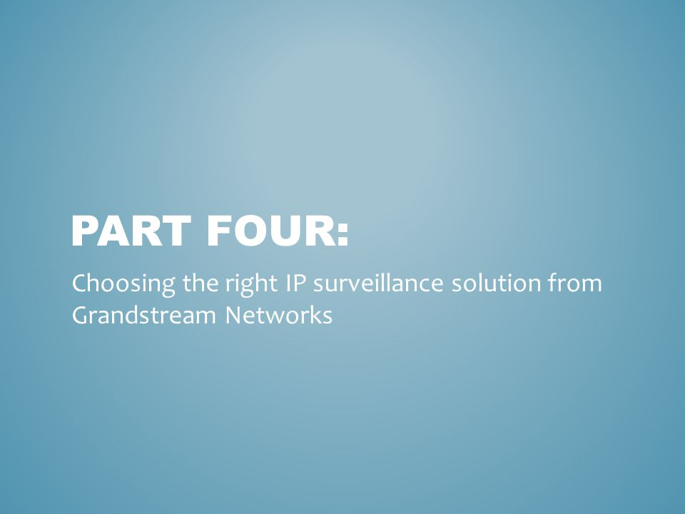 Part four: Choosing the right IP surveillance solution from Grandstream Networks