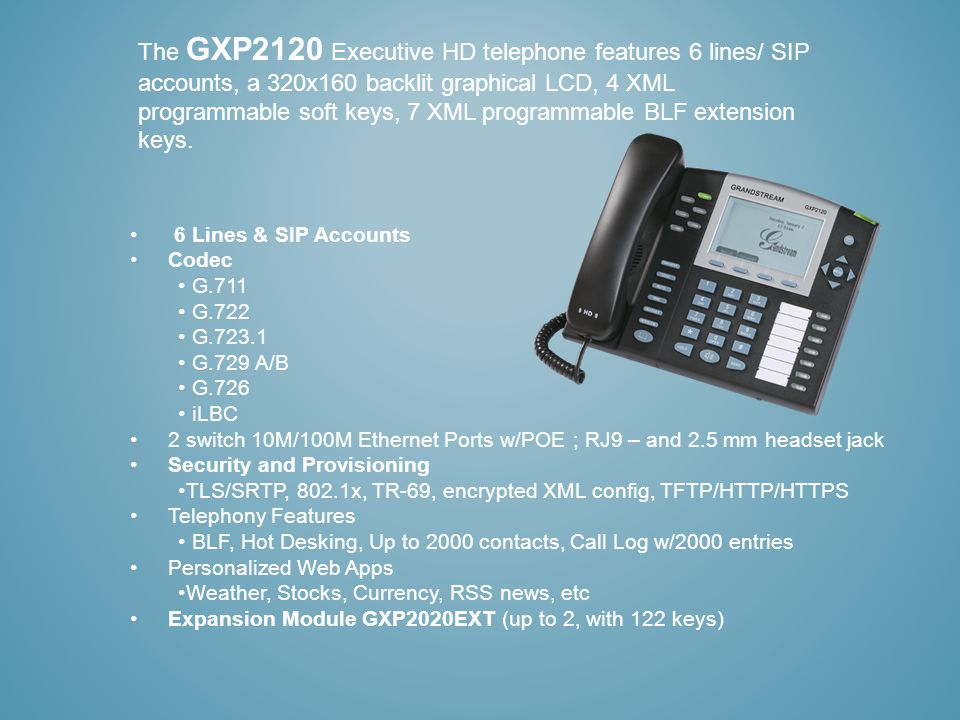 The GXP2120 Executive HD telephone features 6 lines/ SIP accounts, a 320x160 backlit graphical LCD, 4 XML programmable soft keys, 7 XML programmable BLF extension keys.