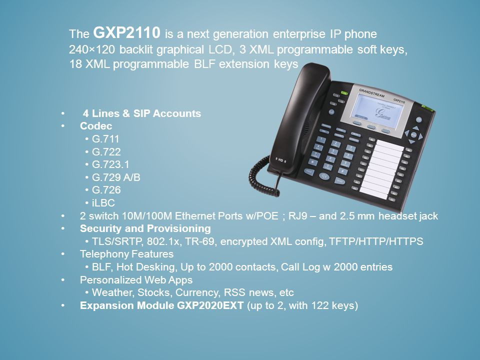 The GXP2110 is a next generation enterprise IP phone 240×120 backlit graphical LCD, 3 XML programmable soft keys, 18 XML programmable BLF extension keys