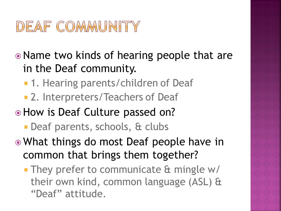 DEAF COMMUNITY Name two kinds of hearing people that are in the Deaf community. 1. Hearing parents/children of Deaf.
