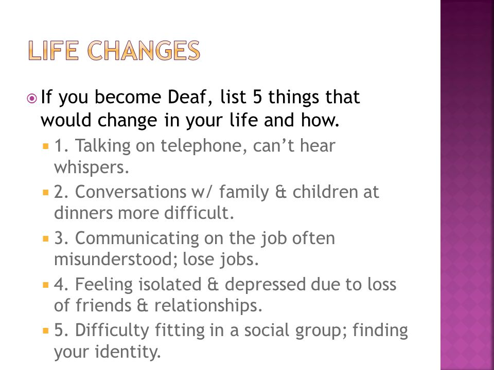 LIFE CHANGES If you become Deaf, list 5 things that would change in your life and how. 1. Talking on telephone, can't hear whispers.