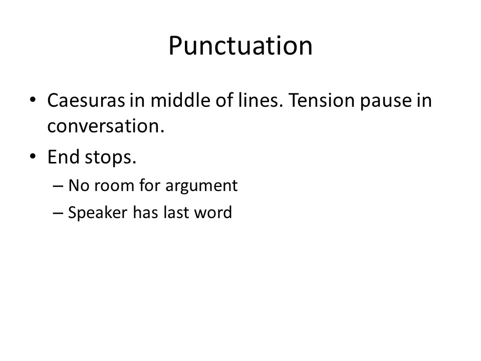 Punctuation Caesuras in middle of lines. Tension pause in conversation. End stops. No room for argument.