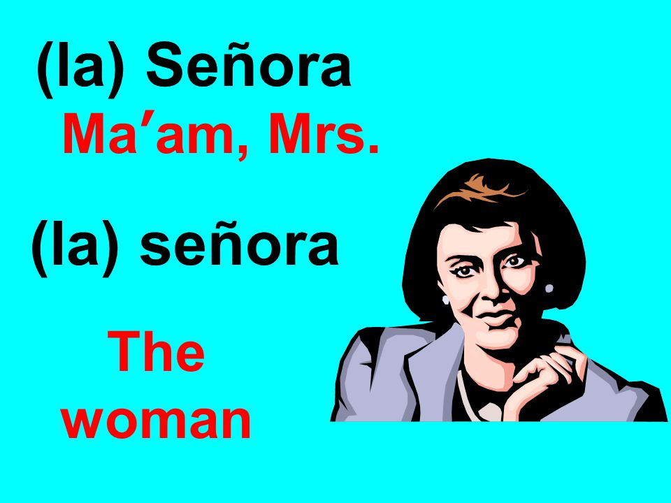 (la) Señora Ma'am, Mrs. (la) señora The woman