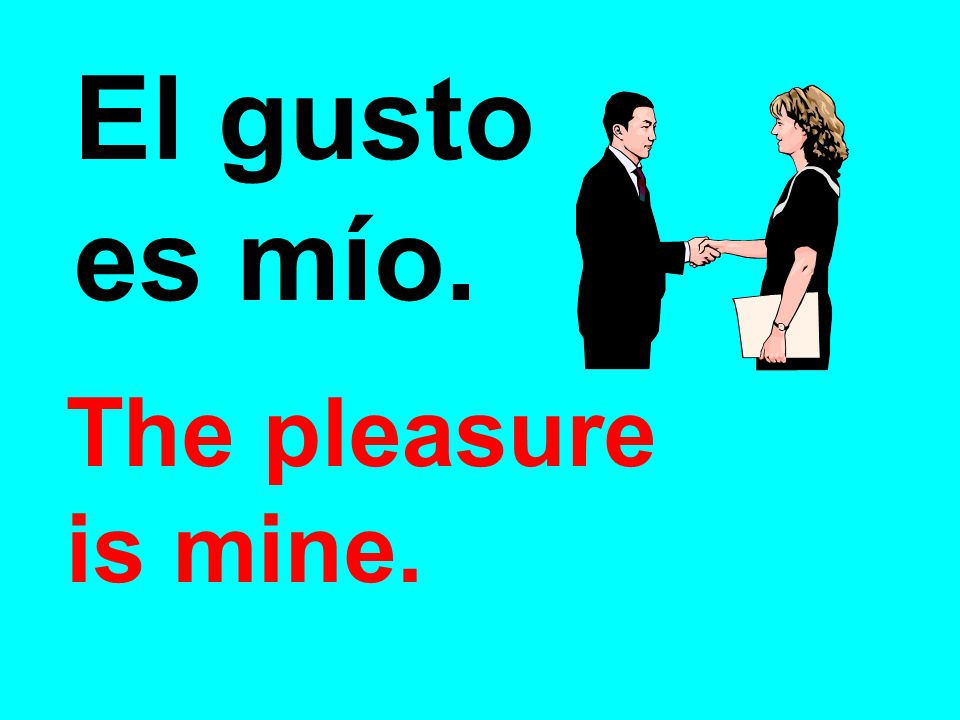 El gusto es mío. The pleasure is mine.