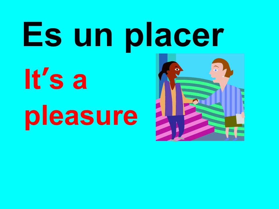 Es un placer It's a pleasure