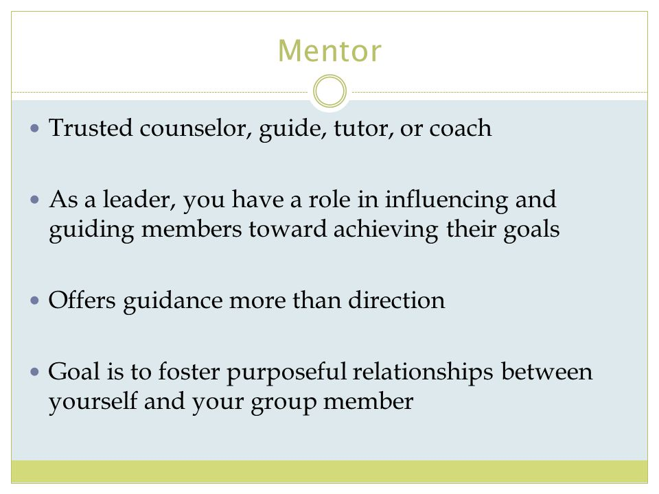 Mentor Trusted counselor, guide, tutor, or coach