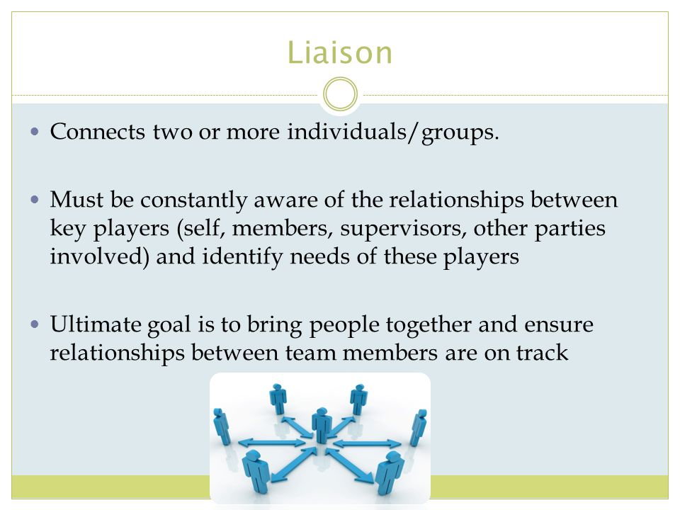 Liaison Connects two or more individuals/groups.