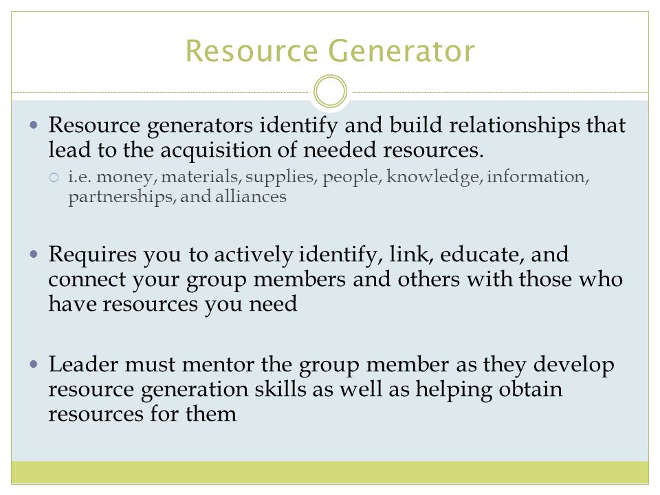 Resource Generator Resource generators identify and build relationships that lead to the acquisition of needed resources.