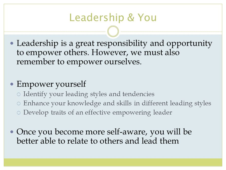 Leadership & You Leadership is a great responsibility and opportunity to empower others. However, we must also remember to empower ourselves.