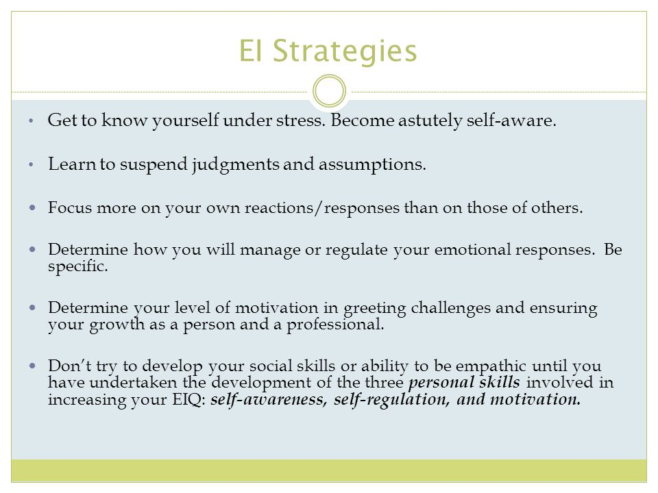 EI Strategies Get to know yourself under stress. Become astutely self-aware. Learn to suspend judgments and assumptions.