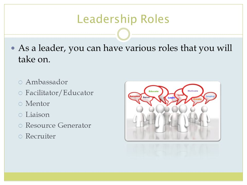 Leadership Roles As a leader, you can have various roles that you will take on. Ambassador. Facilitator/Educator.