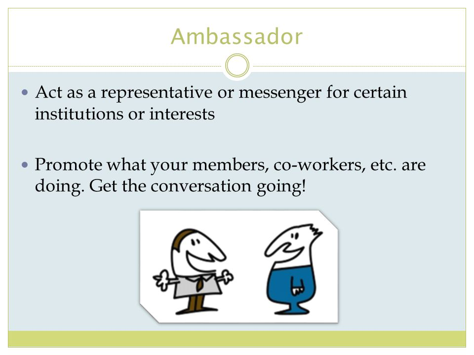 Ambassador Act as a representative or messenger for certain institutions or interests.