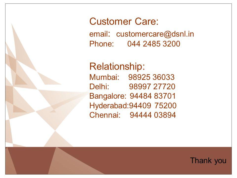 Customer Care: email: customercare@dsnl.in Phone: 044 2485 3200 Relationship: Mumbai: 98925 36033 Delhi: 98997 27720 Bangalore: 94484 83701 Hyderabad:94409 75200 Chennai: 94444 03894
