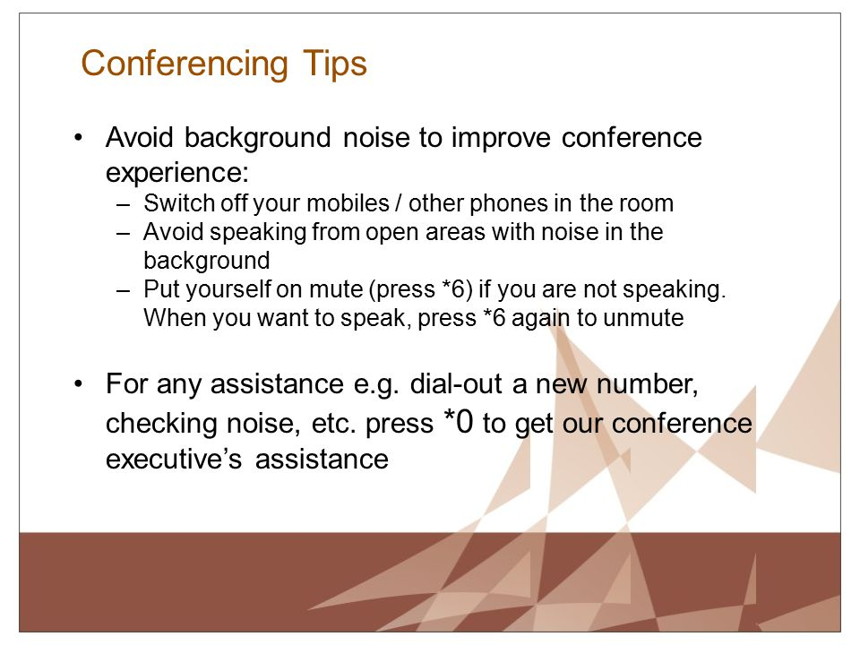Conferencing Tips Avoid background noise to improve conference experience: Switch off your mobiles / other phones in the room.
