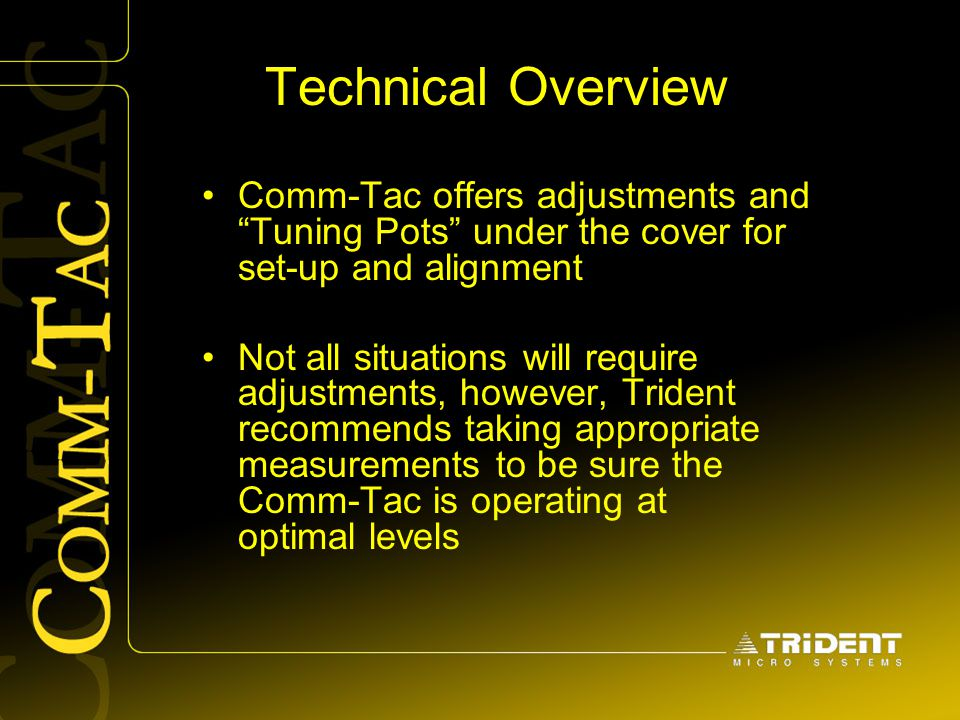 Technical Overview Comm-Tac offers adjustments and Tuning Pots under the cover for set-up and alignment.