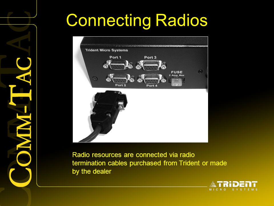 Connecting Radios Radio resources are connected via radio termination cables purchased from Trident or made by the dealer.