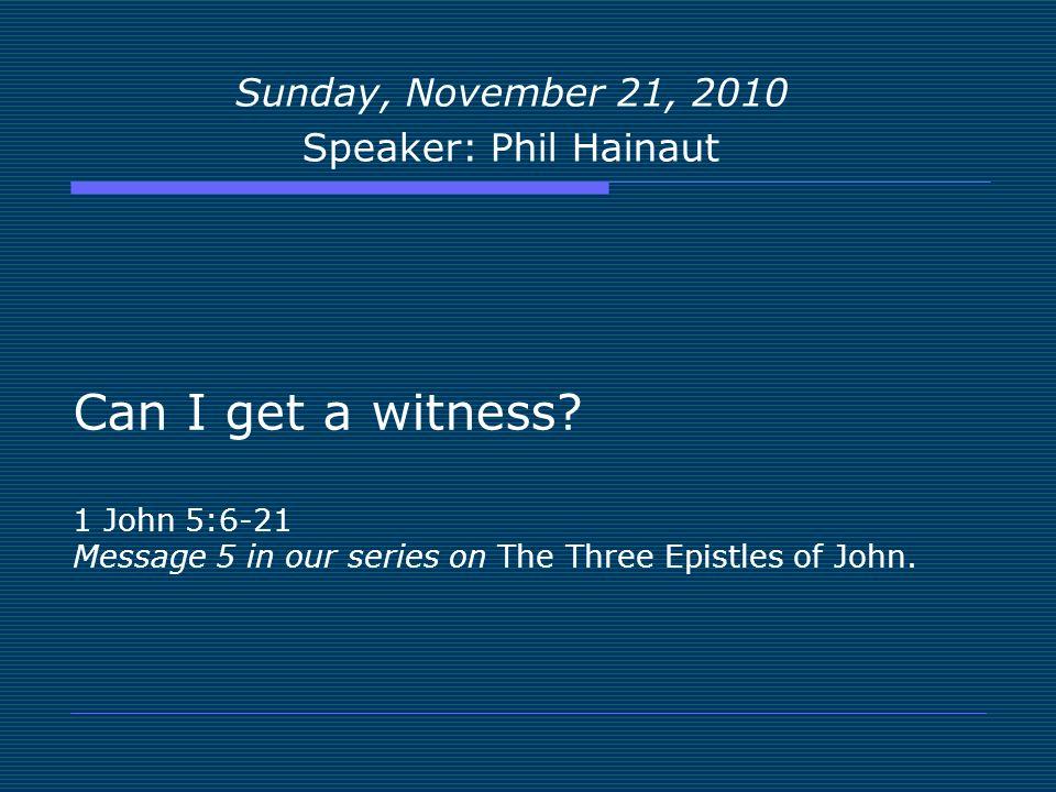 Sunday, November 21, 2010 Speaker: Phil Hainaut. Can I get a witness.