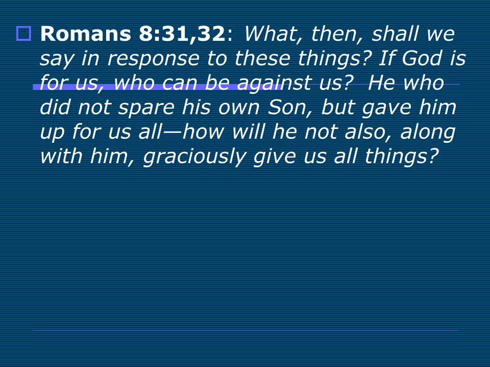 Romans 8:31,32: What, then, shall we say in response to these things